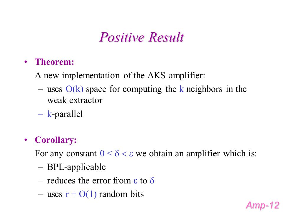 Positive Result Theorem: A new implementation of the AKS amplifier: –uses O(k) space for computing the k neighbors in the weak extractor –k-parallel Corollary: For any constant 0 <  we obtain an amplifier which is: –BPL-applicable –reduces the error from  to  –uses r + O(1) random bits Amp-12