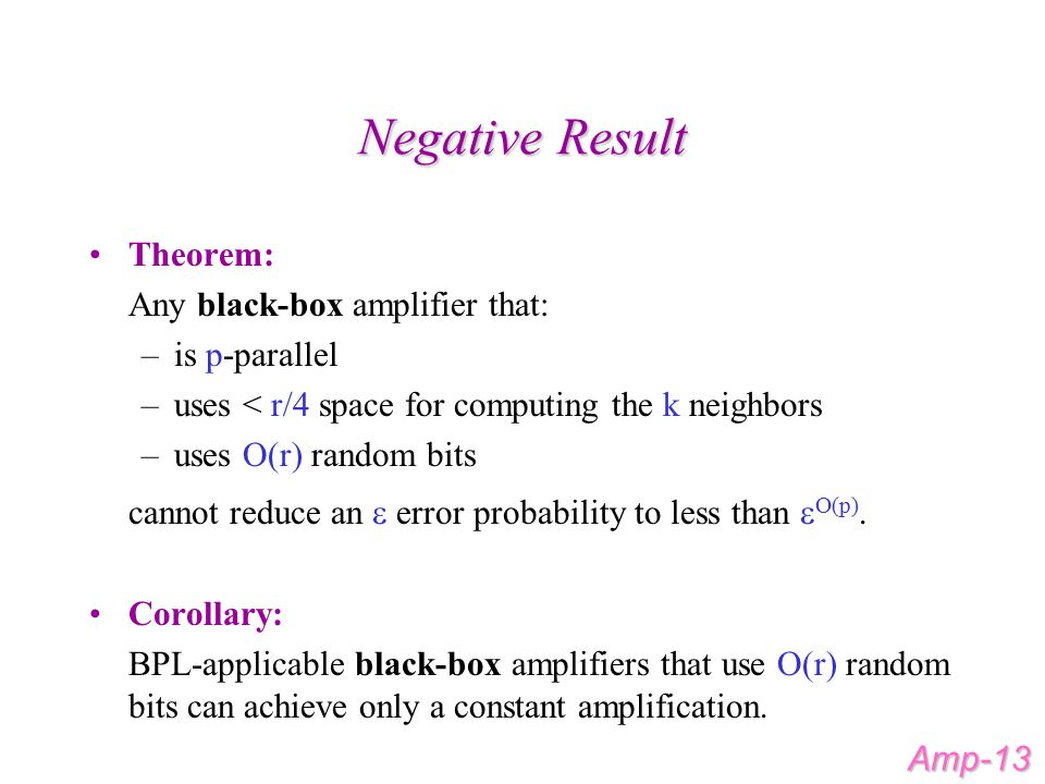 Negative Result Theorem: Any black-box amplifier that: –is p-parallel –uses < r/4 space for computing the k neighbors –uses O(r) random bits cannot reduce an  error probability to less than  O(p).
