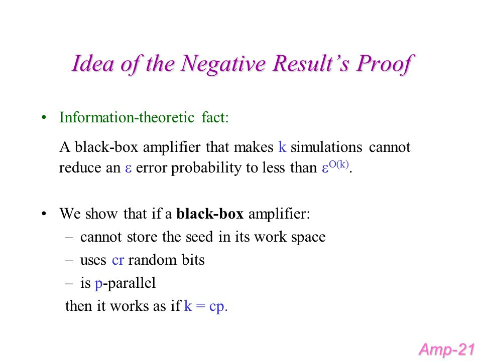 Idea of the Negative Result's Proof Information-theoretic fact: A black-box amplifier that makes k simulations cannot reduce an  error probability to less than  O(k).