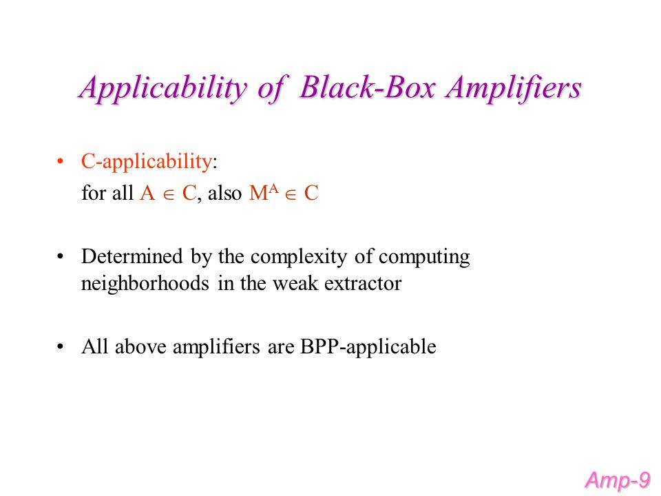 Space-Bounded Amplification An (S,p)-efficient black-box amplifier: –uses S space for computing the k neighbors in the weak extractor –runs at most p simulations simultaneously (p-parallel) If A uses S A space, then M A uses O(S + pS A ) space BPL - logspace polynomial time Monte-Carlo algorithms Fact: BPL-applicability  (O(log(n),O(1))-efficiency Amp-10