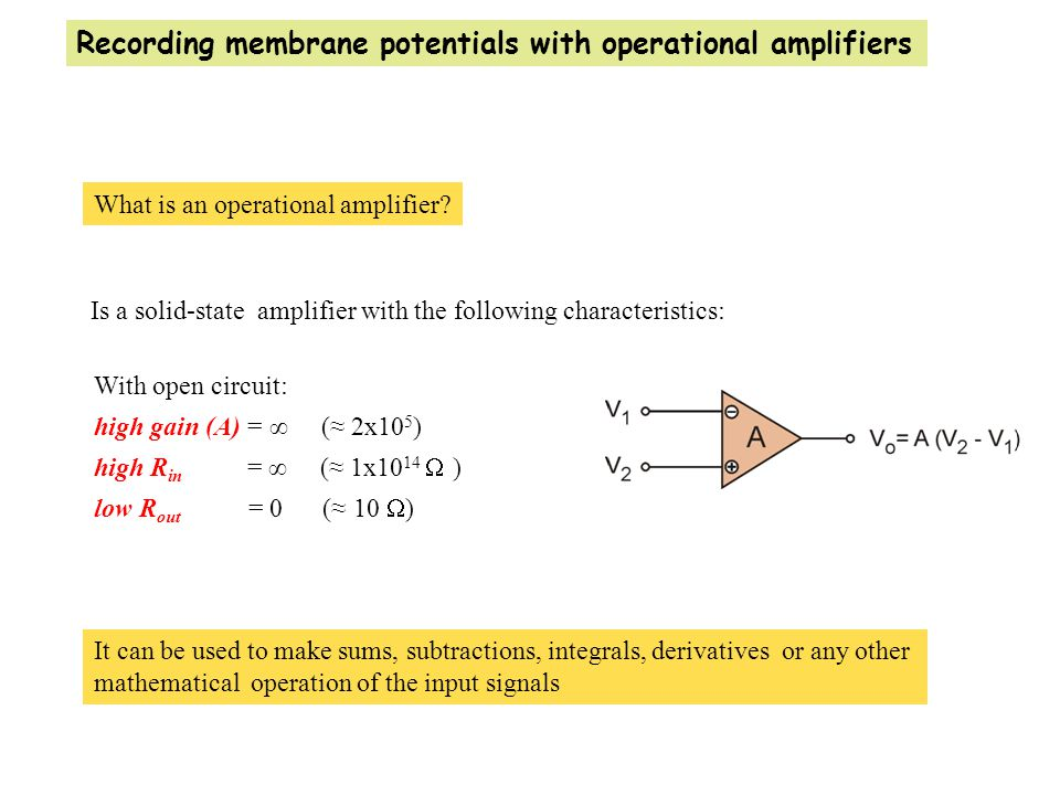 It can be used to make sums, subtractions, integrals, derivatives or any other mathematical operation of the input signals Recording membrane potentials with operational amplifiers What is an operational amplifier.