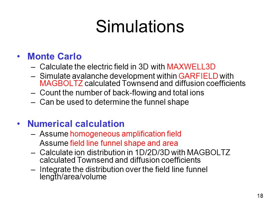 18 Simulations Monte Carlo –Calculate the electric field in 3D with MAXWELL3D –Simulate avalanche development within GARFIELD with MAGBOLTZ calculated