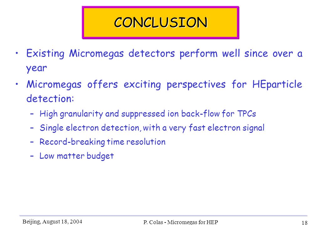 Beijing, August 18, 2004 P. Colas - Micromegas for HEP 18 CONCLUSION Existing Micromegas detectors perform well since over a year Micromegas offers ex