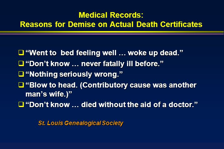 Medical Records: Reasons for Demise on Actual Death Certificates  Went to bed feeling well … woke up dead.  Don't know … never fatally ill before.  Nothing seriously wrong.  Blow to head.