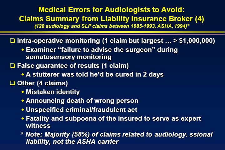  Intra-operative monitoring (1 claim but largest … > $1,000,000)  Examiner failure to advise the surgeon during somatosensory monitoring  False guarantee of results (1 claim)  A stutterer was told he'd be cured in 2 days  Other (4 claims)  Mistaken identity  Announcing death of wrong person  Unspecified criminal/fraudulent act  Fatality and subpoena of the insured to serve as expert witness * Note: Majority (58%) of claims related to audiology.