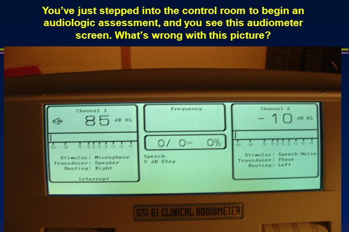 You've just stepped into the control room to begin an audiologic assessment, and you see this audiometer screen.