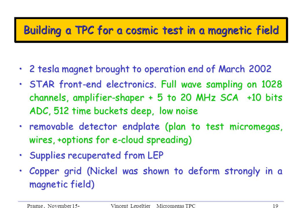 Prague, November 15- 18th, 2002 Vincent Lepeltier Micromegas TPC R&D 19 Building a TPC for a cosmic test in a magnetic field 2 tesla magnet brought to operation end of March 20022 tesla magnet brought to operation end of March 2002 STAR front-end electronics.