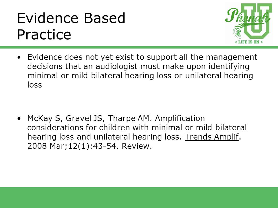 Evidence Based Practice Evidence does not yet exist to support all the management decisions that an audiologist must make upon identifying minimal or mild bilateral hearing loss or unilateral hearing loss McKay S, Gravel JS, Tharpe AM.