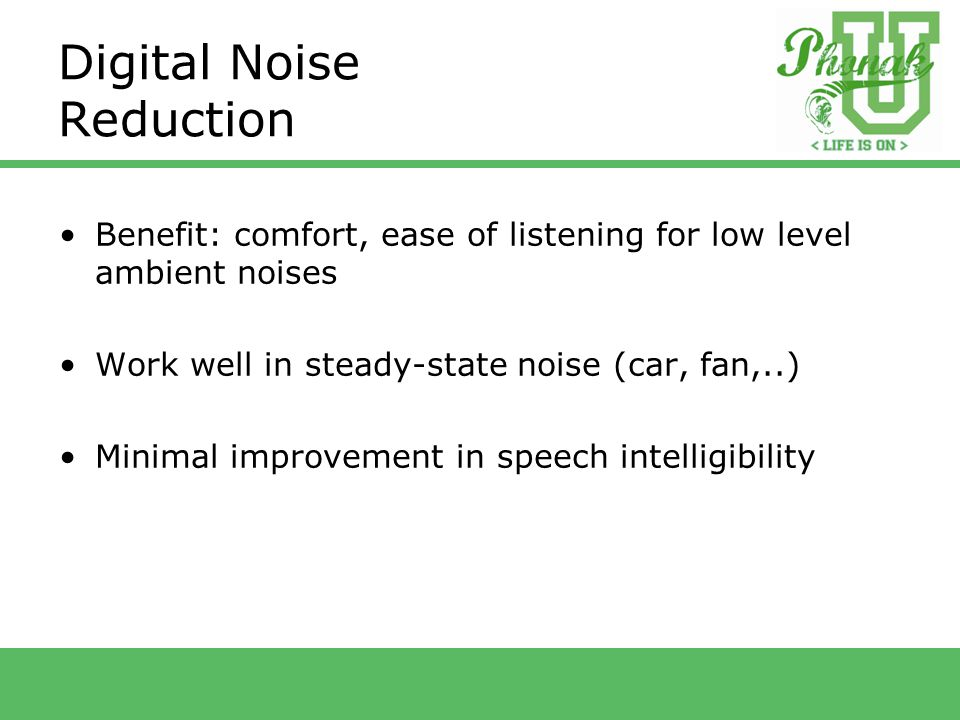 Digital Noise Reduction Benefit: comfort, ease of listening for low level ambient noises Work well in steady-state noise (car, fan,..) Minimal improvement in speech intelligibility