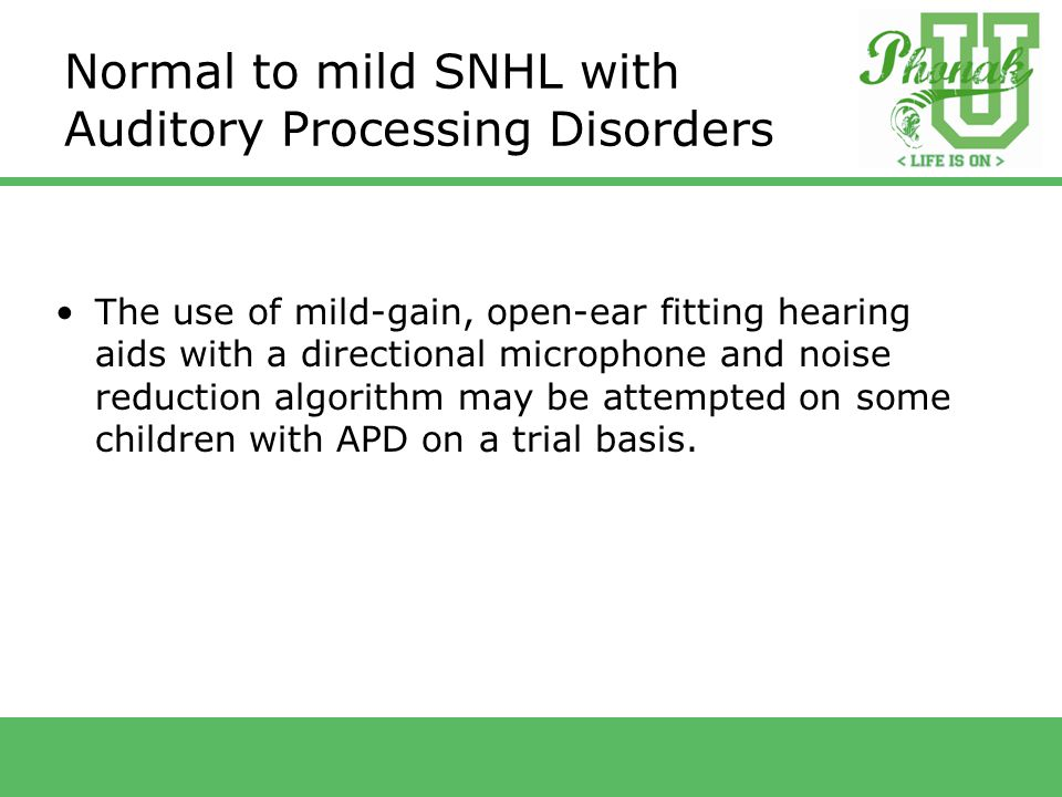 Normal to mild SNHL with Auditory Processing Disorders The use of mild-gain, open-ear fitting hearing aids with a directional microphone and noise reduction algorithm may be attempted on some children with APD on a trial basis.