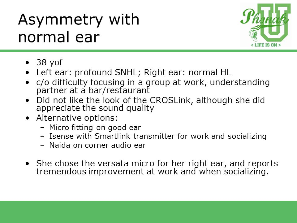Asymmetry with normal ear 38 yof Left ear: profound SNHL; Right ear: normal HL c/o difficulty focusing in a group at work, understanding partner at a bar/restaurant Did not like the look of the CROSLink, although she did appreciate the sound quality Alternative options: –Micro fitting on good ear –Isense with Smartlink transmitter for work and socializing –Naida on corner audio ear She chose the versata micro for her right ear, and reports tremendous improvement at work and when socializing.
