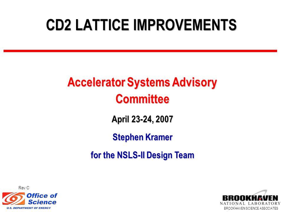 BROOKHAVEN SCIENCE ASSOCIATES CD2 LATTICE IMPROVEMENTS Accelerator Systems Advisory Committee April 23-24, 2007 Stephen Kramer for the NSLS-II Design