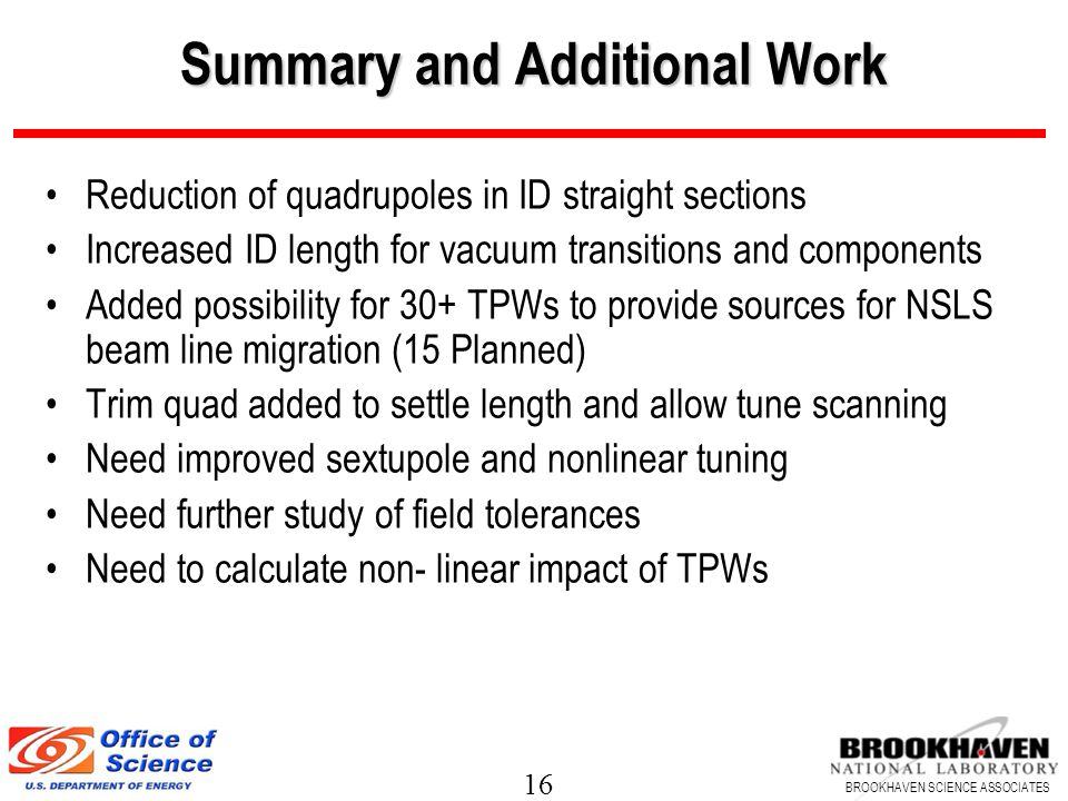 16 BROOKHAVEN SCIENCE ASSOCIATES Summary and Additional Work Reduction of quadrupoles in ID straight sections Increased ID length for vacuum transitio