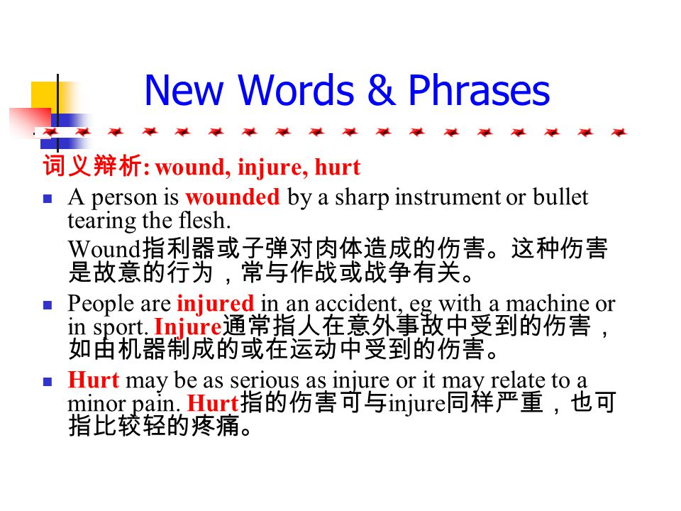 New Words & Phrases 3. Injure v. be slightly / seriously / badly injured in the crash 在事故中受的伤很轻 / 很重。 Injure one's health (by smoking, drinking, etc)