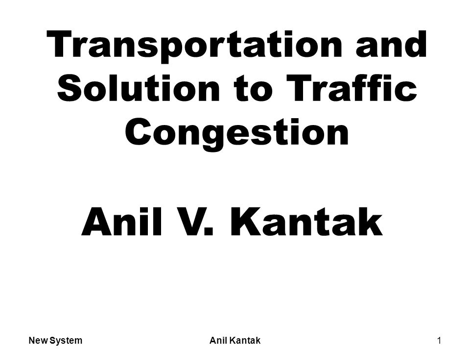 New SystemAnil Kantak2 A Solution to Traffic Congestion Currently traffic in larger cities throughout the world is becoming a very big issue.