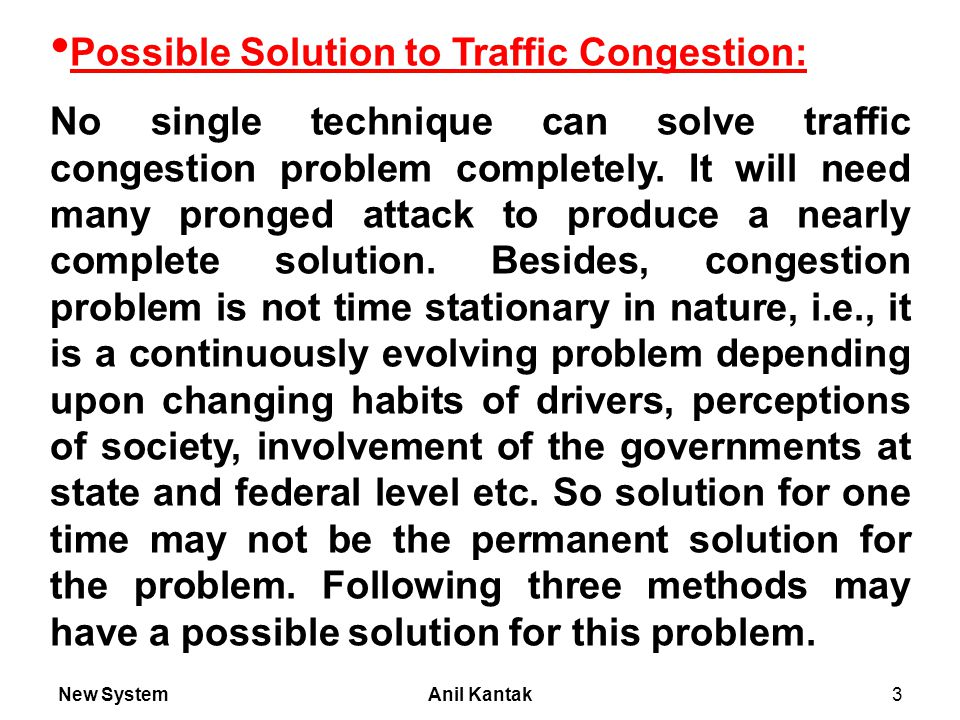 New SystemAnil Kantak3 Possible Solution to Traffic Congestion: No single technique can solve traffic congestion problem completely.