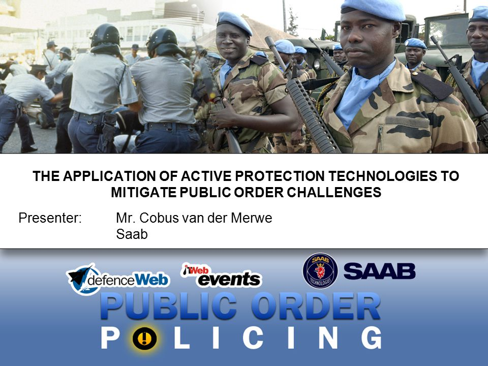 THE APPLICATION OF ACTIVE PROTECTION TECHNOLOGIES TO MITIGATE PUBLIC ORDER CHALLENGES Presenter: Mr. Cobus van der Merwe Saab