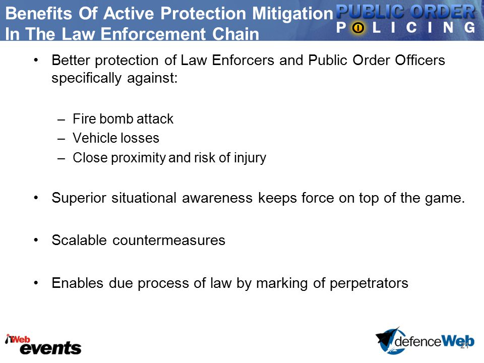 21 Benefits Of Active Protection Mitigation In The Law Enforcement Chain Better protection of Law Enforcers and Public Order Officers specifically against: –Fire bomb attack –Vehicle losses –Close proximity and risk of injury Superior situational awareness keeps force on top of the game.