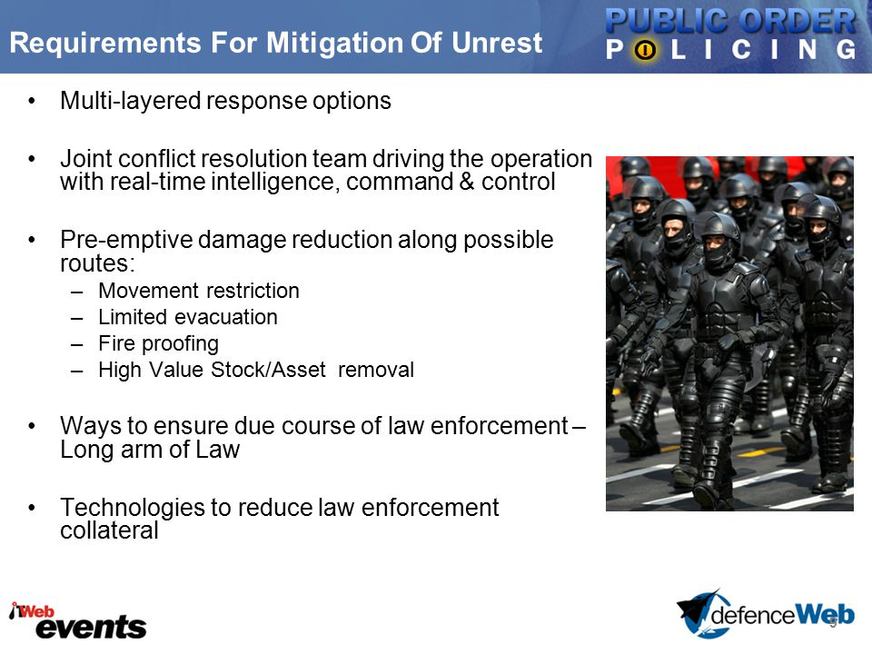 9 Requirements For Mitigation Of Unrest Multi-layered response options Joint conflict resolution team driving the operation with real-time intelligence, command & control Pre-emptive damage reduction along possible routes: –Movement restriction –Limited evacuation –Fire proofing –High Value Stock/Asset removal Ways to ensure due course of law enforcement – Long arm of Law Technologies to reduce law enforcement collateral