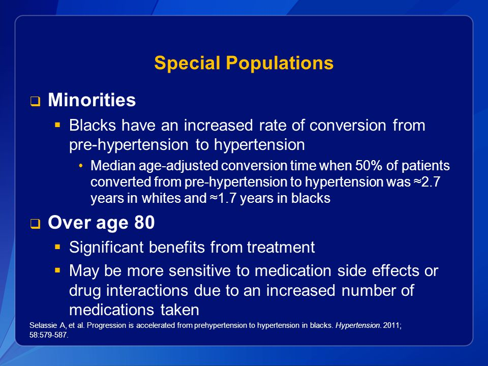 Special Populations  Minorities  Blacks have an increased rate of conversion from pre-hypertension to hypertension Median age-adjusted conversion time when 50% of patients converted from pre-hypertension to hypertension was ≈2.7 years in whites and ≈1.7 years in blacks  Over age 80  Significant benefits from treatment  May be more sensitive to medication side effects or drug interactions due to an increased number of medications taken Selassie A, et al.
