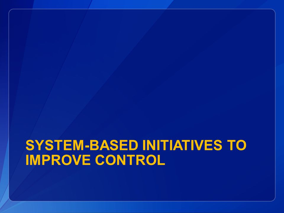SYSTEM-BASED INITIATIVES TO IMPROVE CONTROL