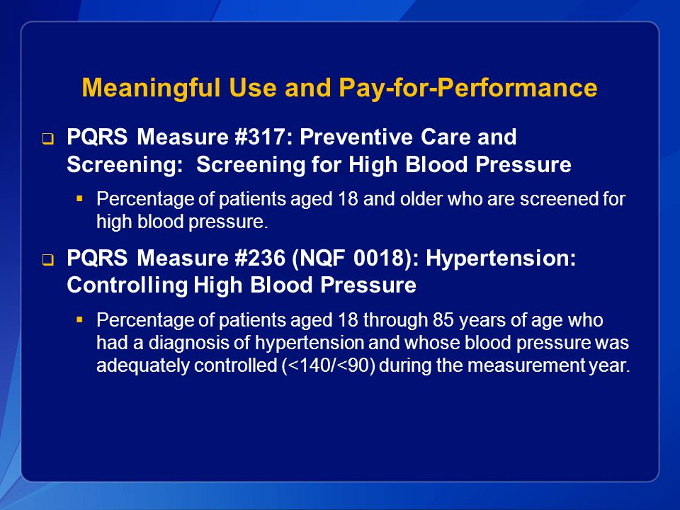 Meaningful Use and Pay-for-Performance  PQRS Measure #317: Preventive Care and Screening: Screening for High Blood Pressure  Percentage of patients aged 18 and older who are screened for high blood pressure.