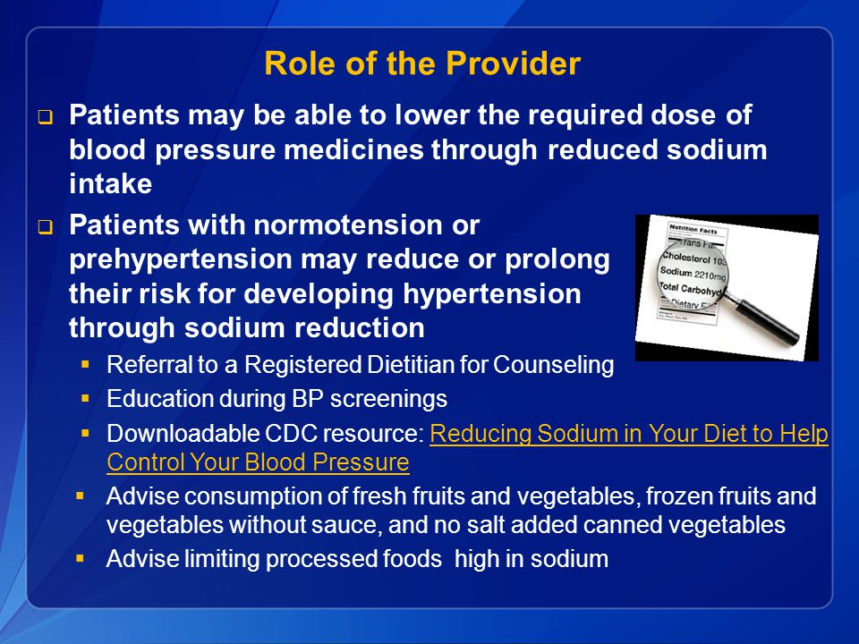 Role of the Provider  Patients may be able to lower the required dose of blood pressure medicines through reduced sodium intake  Patients with normotension or prehypertension may reduce or prolong their risk for developing hypertension through sodium reduction  Referral to a Registered Dietitian for Counseling  Education during BP screenings  Downloadable CDC resource: Reducing Sodium in Your Diet to Help Control Your Blood PressureReducing Sodium in Your Diet to Help Control Your Blood Pressure  Advise consumption of fresh fruits and vegetables, frozen fruits and vegetables without sauce, and no salt added canned vegetables  Advise limiting processed foods high in sodium
