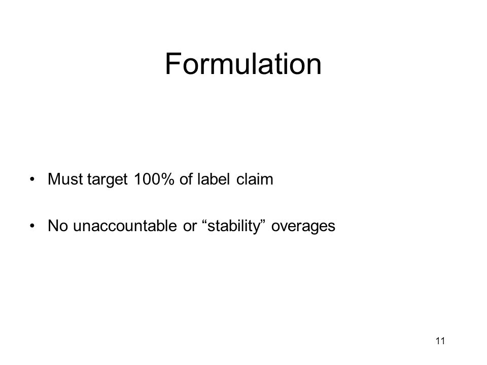 11 Formulation Must target 100% of label claim No unaccountable or stability overages