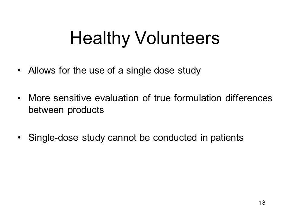 18 Healthy Volunteers Allows for the use of a single dose study More sensitive evaluation of true formulation differences between products Single-dose study cannot be conducted in patients