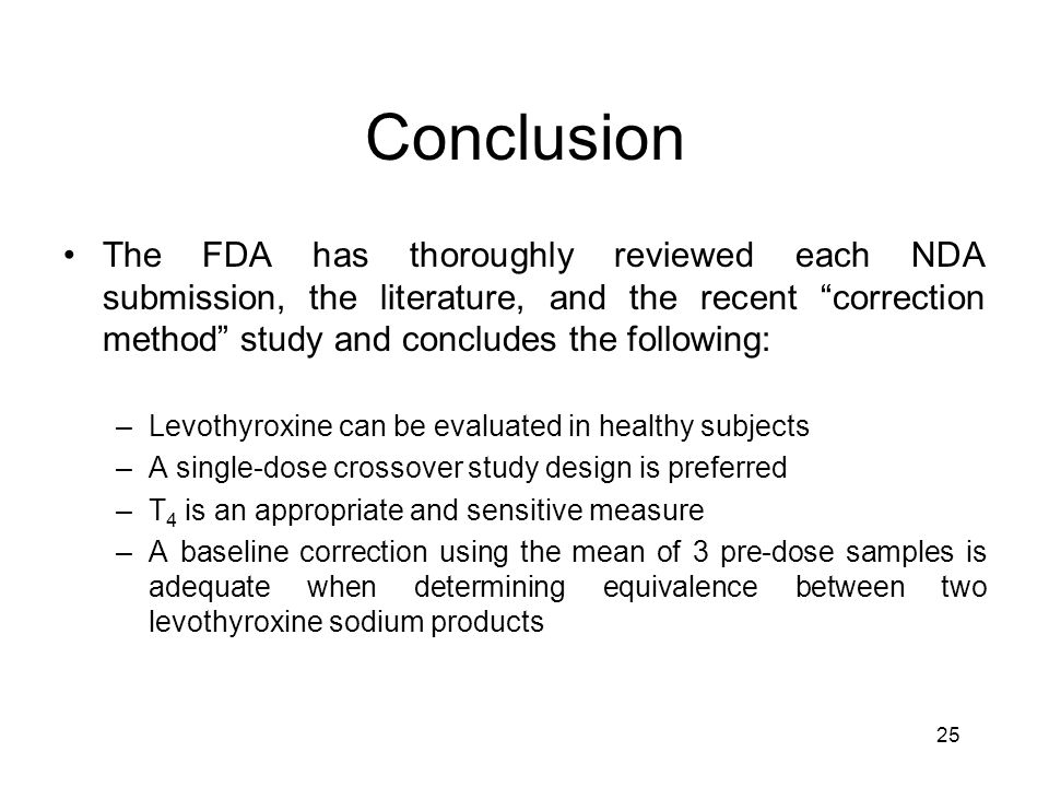 25 Conclusion The FDA has thoroughly reviewed each NDA submission, the literature, and the recent correction method study and concludes the following: –Levothyroxine can be evaluated in healthy subjects –A single-dose crossover study design is preferred –T 4 is an appropriate and sensitive measure –A baseline correction using the mean of 3 pre-dose samples is adequate when determining equivalence between two levothyroxine sodium products