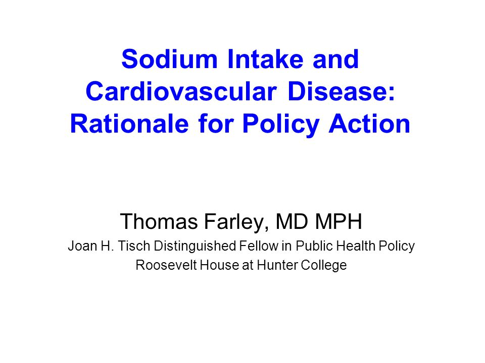 Sodium Intake and Cardiovascular Disease: Rationale for Policy Action Thomas Farley, MD MPH Joan H.