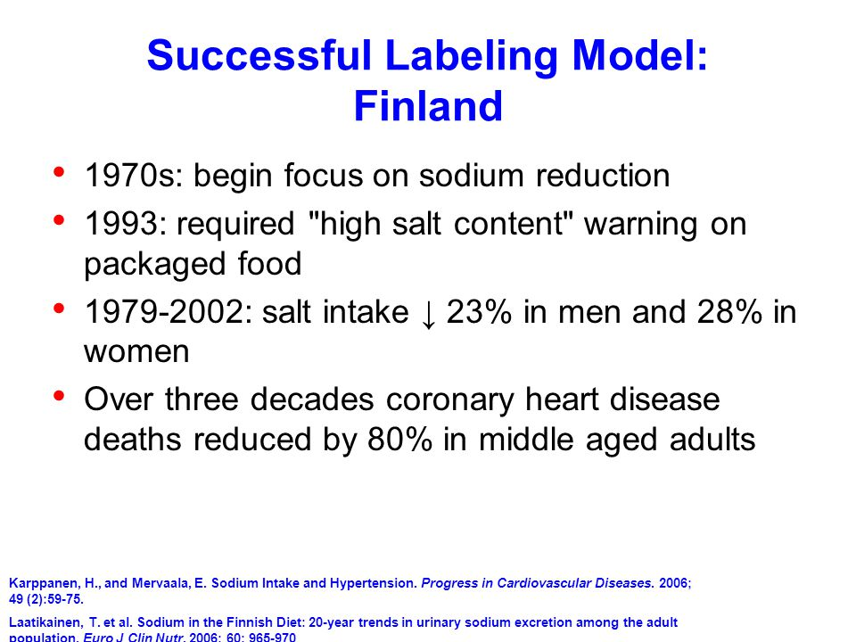 Successful Labeling Model: Finland 1970s: begin focus on sodium reduction 1993: required high salt content warning on packaged food 1979-2002: salt intake ↓ 23% in men and 28% in women Over three decades coronary heart disease deaths reduced by 80% in middle aged adults Karppanen, H., and Mervaala, E.