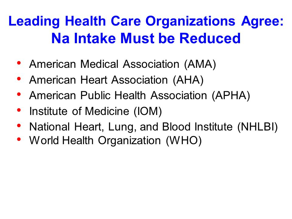 Leading Health Care Organizations Agree: Na Intake Must be Reduced American Medical Association (AMA) American Heart Association (AHA) American Public Health Association (APHA) Institute of Medicine (IOM) National Heart, Lung, and Blood Institute (NHLBI) World Health Organization (WHO)