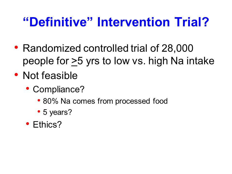 """""""Definitive"""" Intervention Trial? Randomized controlled trial of 28,000 people for >5 yrs to low vs. high Na intake Not feasible Compliance? 80% Na com"""