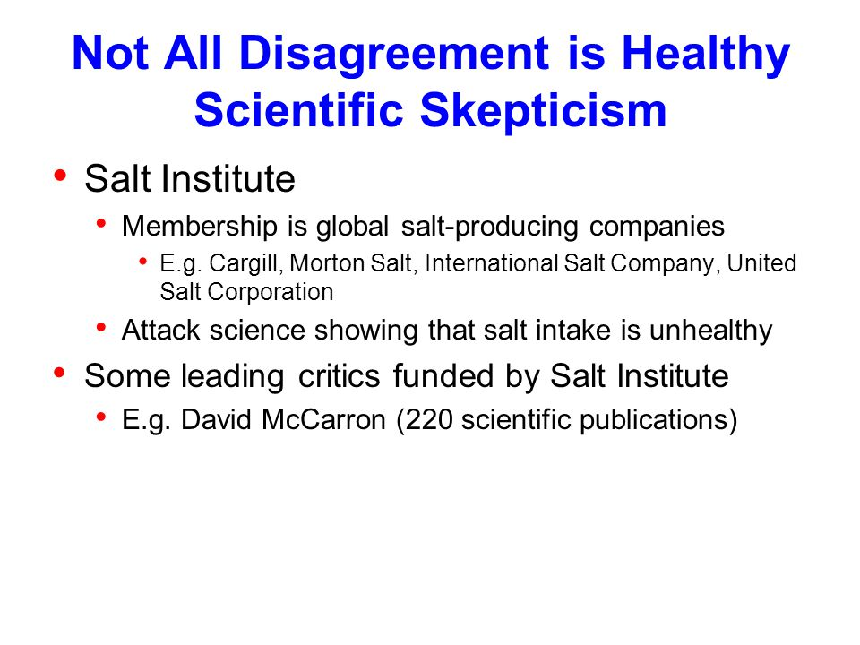 Not All Disagreement is Healthy Scientific Skepticism Salt Institute Membership is global salt-producing companies E.g.