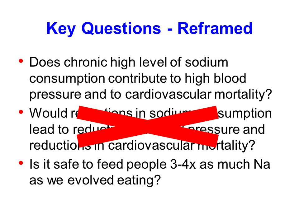 Key Questions - Reframed Does chronic high level of sodium consumption contribute to high blood pressure and to cardiovascular mortality? Would reduct