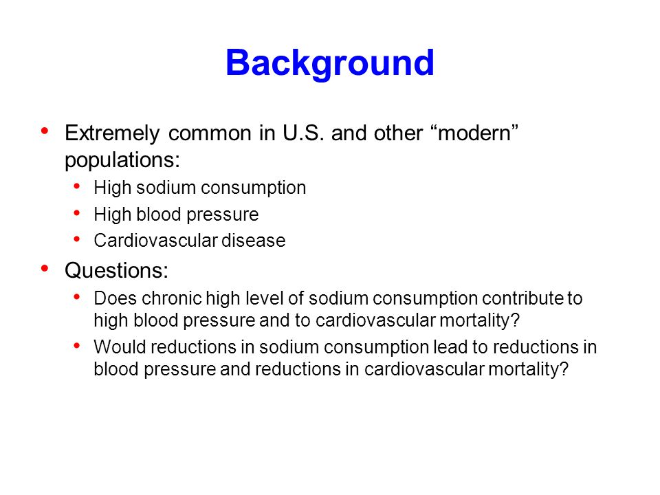 """Background Extremely common in U.S. and other """"modern"""" populations: High sodium consumption High blood pressure Cardiovascular disease Questions: Does"""