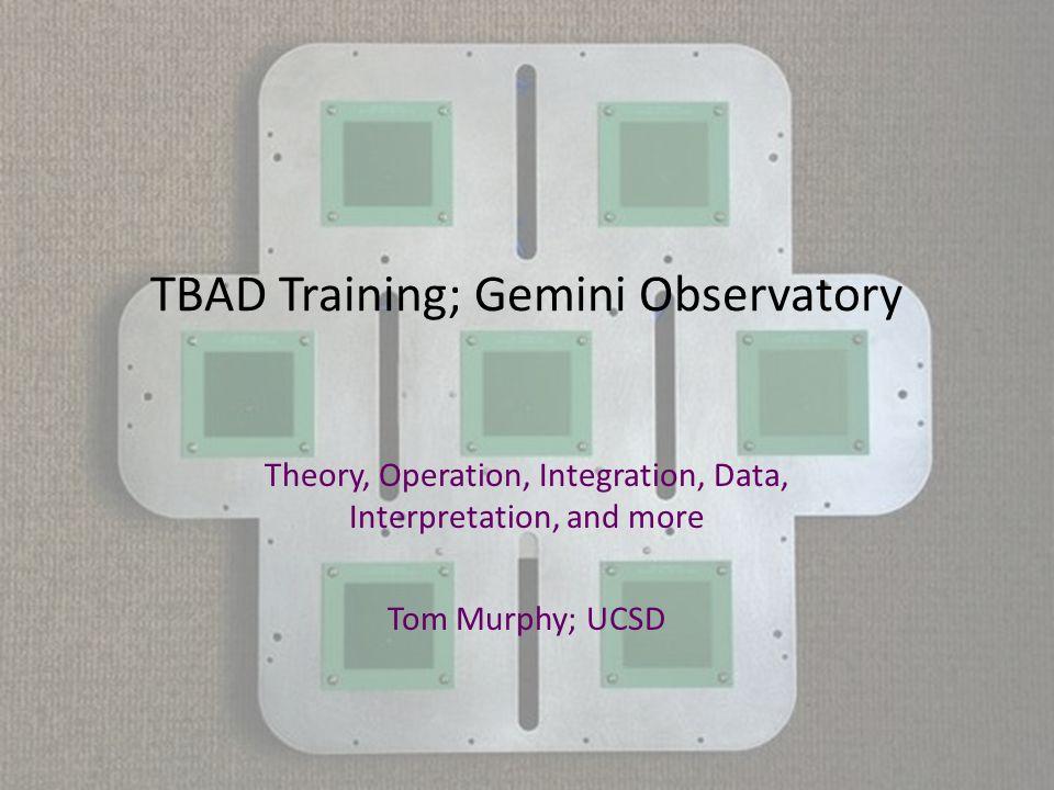 TBAD Training; Gemini Observatory Theory, Operation, Integration, Data, Interpretation, and more Tom Murphy; UCSD