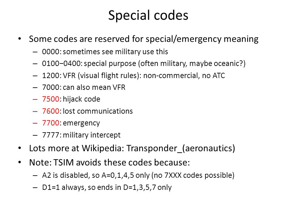 Special codes Some codes are reserved for special/emergency meaning – 0000: sometimes see military use this – 0100−0400: special purpose (often military, maybe oceanic?) – 1200: VFR (visual flight rules): non-commercial, no ATC – 7000: can also mean VFR – 7500: hijack code – 7600: lost communications – 7700: emergency – 7777: military intercept Lots more at Wikipedia: Transponder_(aeronautics) Note: TSIM avoids these codes because: – A2 is disabled, so A=0,1,4,5 only (no 7XXX codes possible) – D1=1 always, so ends in D=1,3,5,7 only