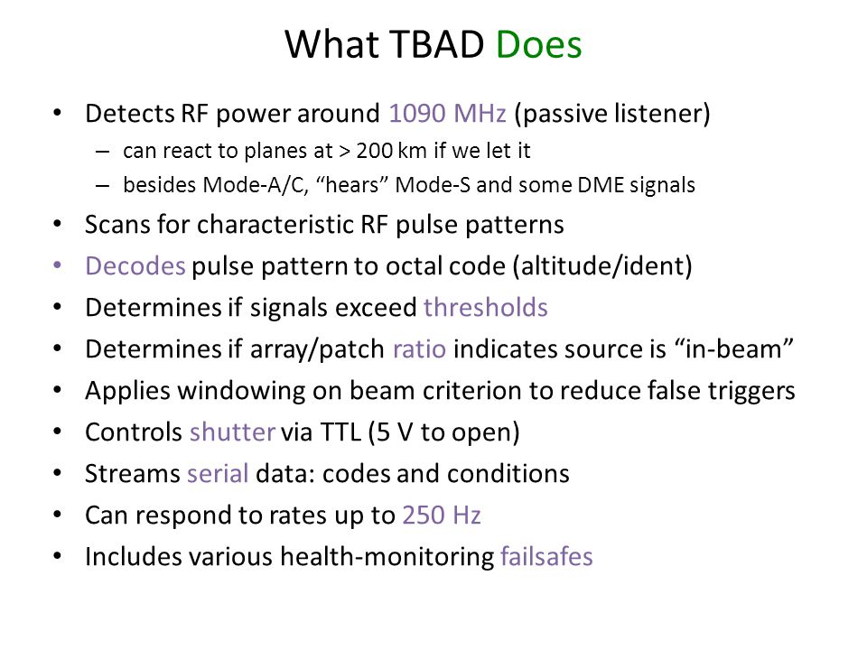 What TBAD Does Detects RF power around 1090 MHz (passive listener) – can react to planes at > 200 km if we let it – besides Mode-A/C, hears Mode-S and some DME signals Scans for characteristic RF pulse patterns Decodes pulse pattern to octal code (altitude/ident) Determines if signals exceed thresholds Determines if array/patch ratio indicates source is in-beam Applies windowing on beam criterion to reduce false triggers Controls shutter via TTL (5 V to open) Streams serial data: codes and conditions Can respond to rates up to 250 Hz Includes various health-monitoring failsafes