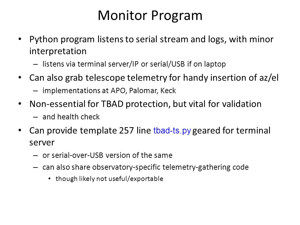 Monitor Program Python program listens to serial stream and logs, with minor interpretation – listens via terminal server/IP or serial/USB if on laptop Can also grab telescope telemetry for handy insertion of az/el – implementations at APO, Palomar, Keck Non-essential for TBAD protection, but vital for validation – and health check Can provide template 257 line tbad-ts.py geared for terminal server – or serial-over-USB version of the same – can also share observatory-specific telemetry-gathering code though likely not useful/exportable