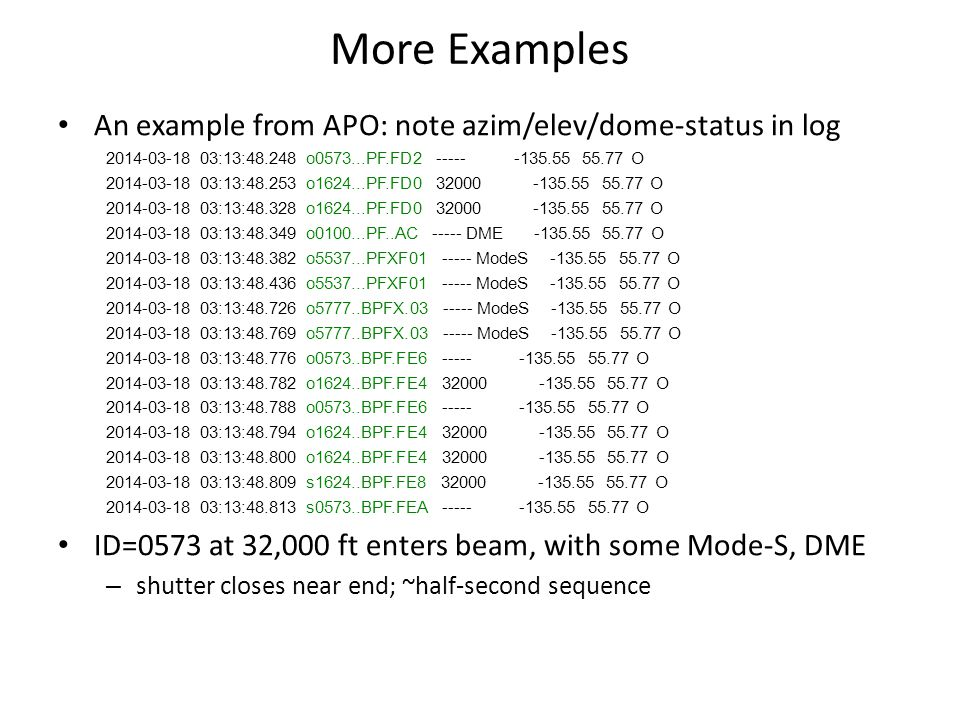 More Examples An example from APO: note azim/elev/dome-status in log 2014-03-18 03:13:48.248 o0573...PF.FD2 ----- -135.55 55.77 O 2014-03-18 03:13:48.253 o1624...PF.FD0 32000 -135.55 55.77 O 2014-03-18 03:13:48.328 o1624...PF.FD0 32000 -135.55 55.77 O 2014-03-18 03:13:48.349 o0100...PF..AC ----- DME -135.55 55.77 O 2014-03-18 03:13:48.382 o5537...PFXF01 ----- ModeS -135.55 55.77 O 2014-03-18 03:13:48.436 o5537...PFXF01 ----- ModeS -135.55 55.77 O 2014-03-18 03:13:48.726 o5777..BPFX.03 ----- ModeS -135.55 55.77 O 2014-03-18 03:13:48.769 o5777..BPFX.03 ----- ModeS -135.55 55.77 O 2014-03-18 03:13:48.776 o0573..BPF.FE6 ----- -135.55 55.77 O 2014-03-18 03:13:48.782 o1624..BPF.FE4 32000 -135.55 55.77 O 2014-03-18 03:13:48.788 o0573..BPF.FE6 ----- -135.55 55.77 O 2014-03-18 03:13:48.794 o1624..BPF.FE4 32000 -135.55 55.77 O 2014-03-18 03:13:48.800 o1624..BPF.FE4 32000 -135.55 55.77 O 2014-03-18 03:13:48.809 s1624..BPF.FE8 32000 -135.55 55.77 O 2014-03-18 03:13:48.813 s0573..BPF.FEA ----- -135.55 55.77 O ID=0573 at 32,000 ft enters beam, with some Mode-S, DME – shutter closes near end; ~half-second sequence