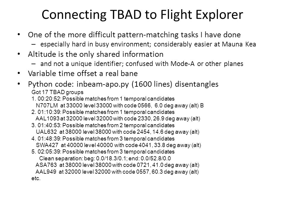 Connecting TBAD to Flight Explorer One of the more difficult pattern-matching tasks I have done – especially hard in busy environment; considerably easier at Mauna Kea Altitude is the only shared information – and not a unique identifier; confused with Mode-A or other planes Variable time offset a real bane Python code: inbeam-apo.py (1600 lines) disentangles Got 17 TBAD groups 1.