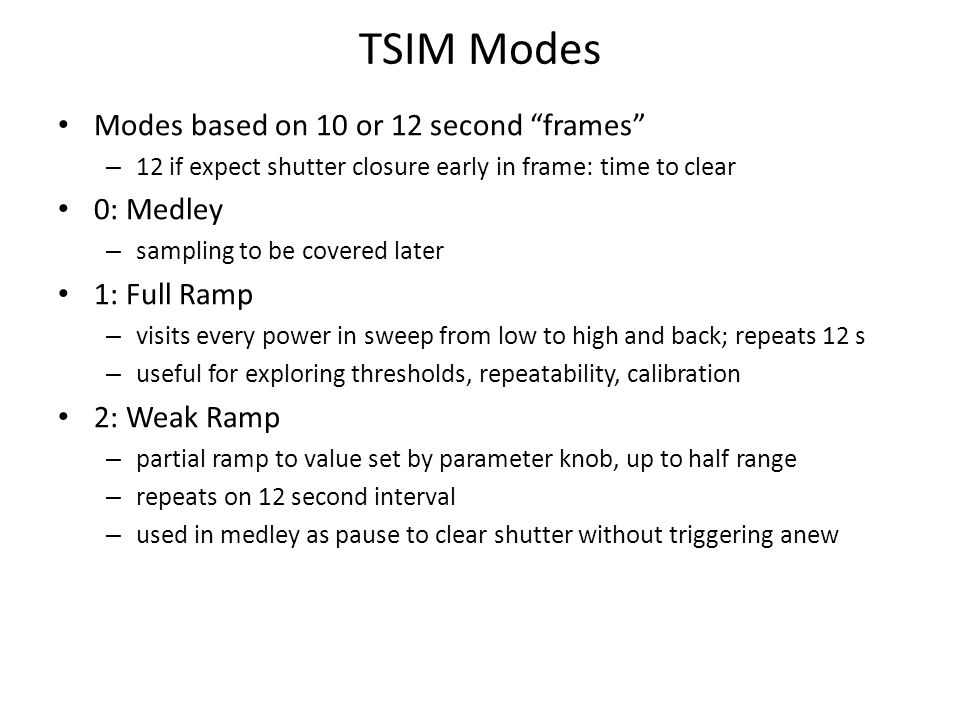 TSIM Modes Modes based on 10 or 12 second frames – 12 if expect shutter closure early in frame: time to clear 0: Medley – sampling to be covered later 1: Full Ramp – visits every power in sweep from low to high and back; repeats 12 s – useful for exploring thresholds, repeatability, calibration 2: Weak Ramp – partial ramp to value set by parameter knob, up to half range – repeats on 12 second interval – used in medley as pause to clear shutter without triggering anew
