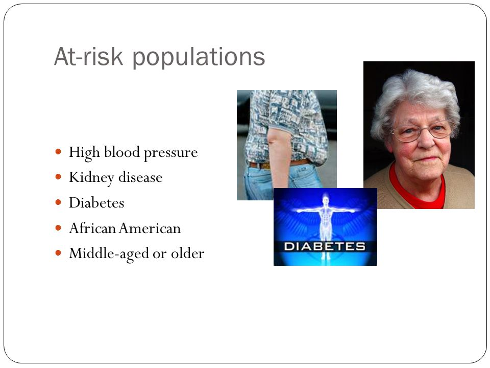 At-risk populations High blood pressure Kidney disease Diabetes African American Middle-aged or older