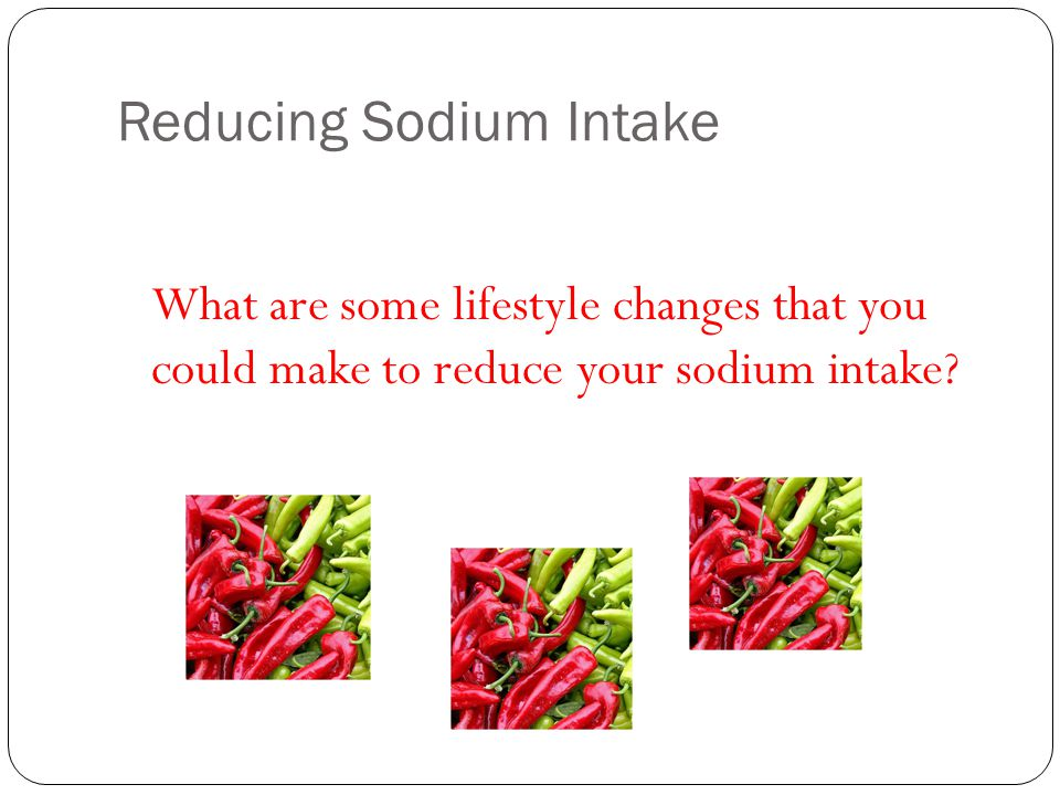 Reducing Sodium Intake What are some lifestyle changes that you could make to reduce your sodium intake?