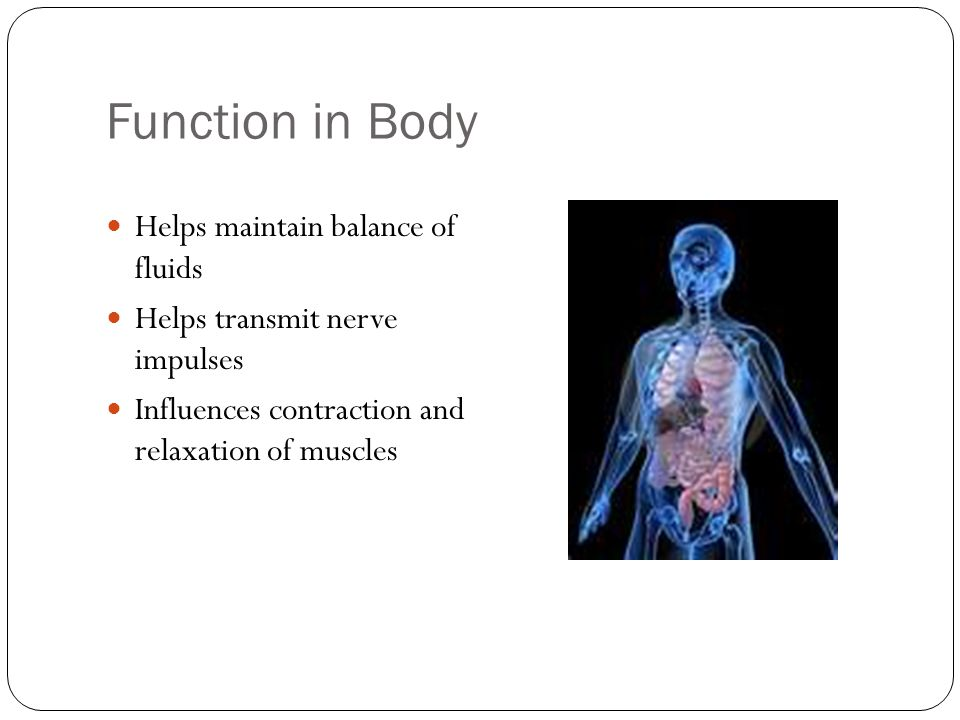 Function in Body Helps maintain balance of fluids Helps transmit nerve impulses Influences contraction and relaxation of muscles