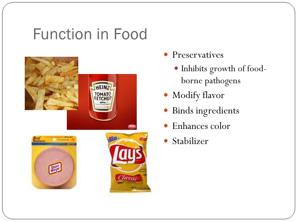 Function in Food Preservatives Inhibits growth of food- borne pathogens Modify flavor Binds ingredients Enhances color Stabilizer