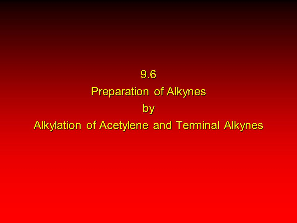 9.6 Preparation of Alkynes by Alkylation of Acetylene and Terminal Alkynes