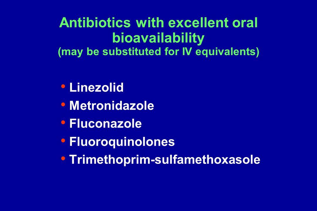 Antibiotics with excellent oral bioavailability (may be substituted for IV equivalents) Linezolid Metronidazole Fluconazole Fluoroquinolones Trimethoprim-sulfamethoxasole